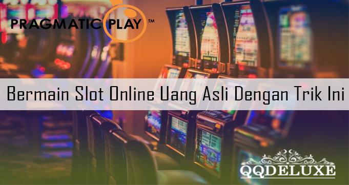 Bermain Slot Online Uang Asli Dengan Trik Ini